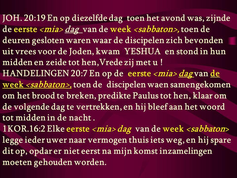 JOH. 20:19 En op diezelfde dag toen het avond was, zijnde de eerste <mia> dag van de week <sabbaton>, toen de deuren gesloten waren waar de discipelen zich bevonden uit vrees voor de Joden, kwam YESHUA en stond in hun midden en zeide tot hen,Vrede zij met u !
