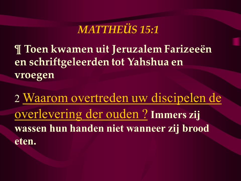 MATTHEÜS 15:1 ¶ Toen kwamen uit Jeruzalem Farizeeën en schriftgeleerden tot Yahshua en vroegen.