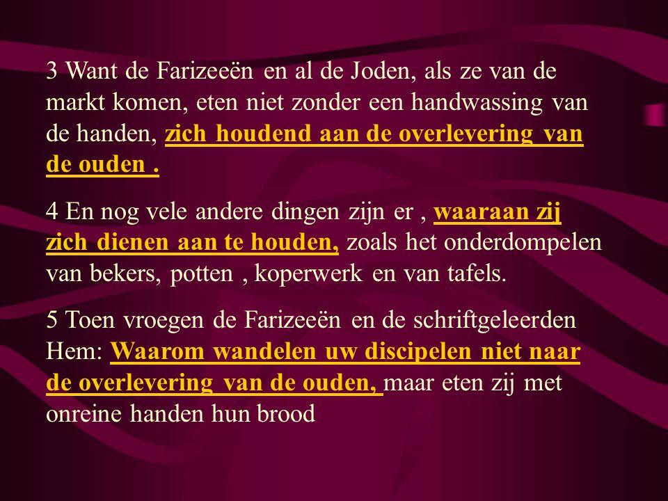 3 Want de Farizeeën en al de Joden, als ze van de markt komen, eten niet zonder een handwassing van de handen, zich houdend aan de overlevering van de ouden .