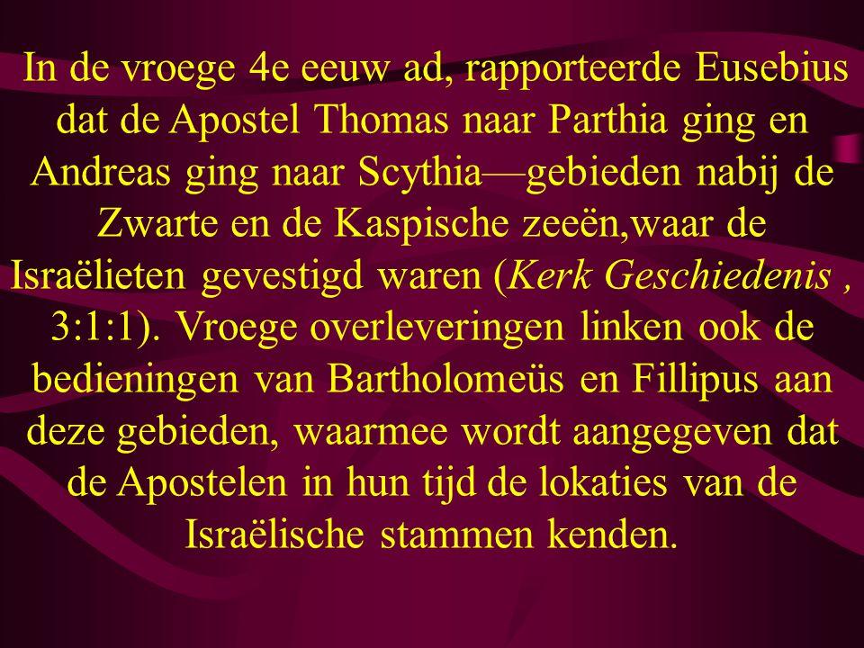 In de vroege 4e eeuw ad, rapporteerde Eusebius dat de Apostel Thomas naar Parthia ging en Andreas ging naar Scythia—gebieden nabij de Zwarte en de Kaspische zeeën,waar de Israëlieten gevestigd waren (Kerk Geschiedenis , 3:1:1).