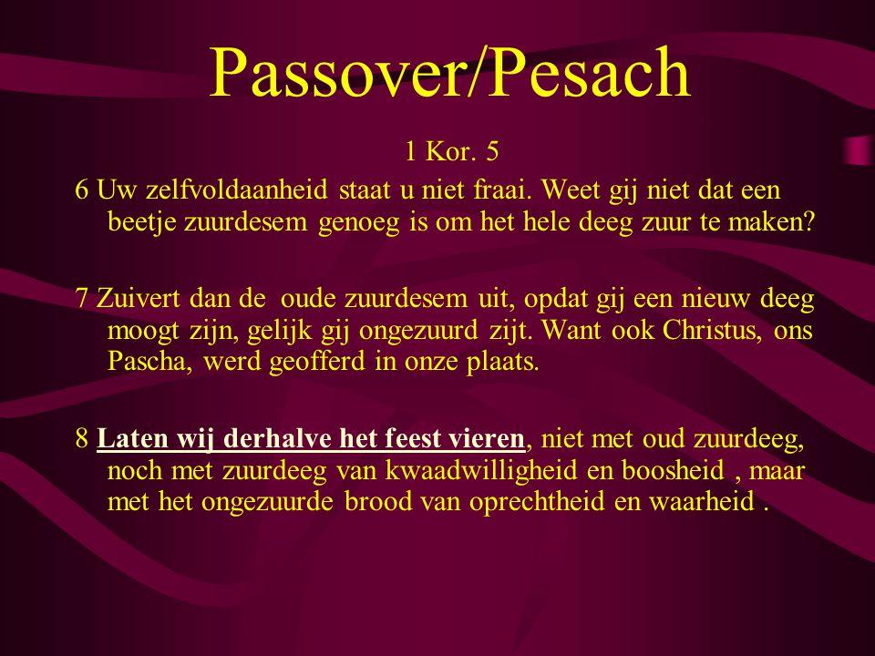 Passover/Pesach 1 Kor. 5. 6 Uw zelfvoldaanheid staat u niet fraai. Weet gij niet dat een beetje zuurdesem genoeg is om het hele deeg zuur te maken