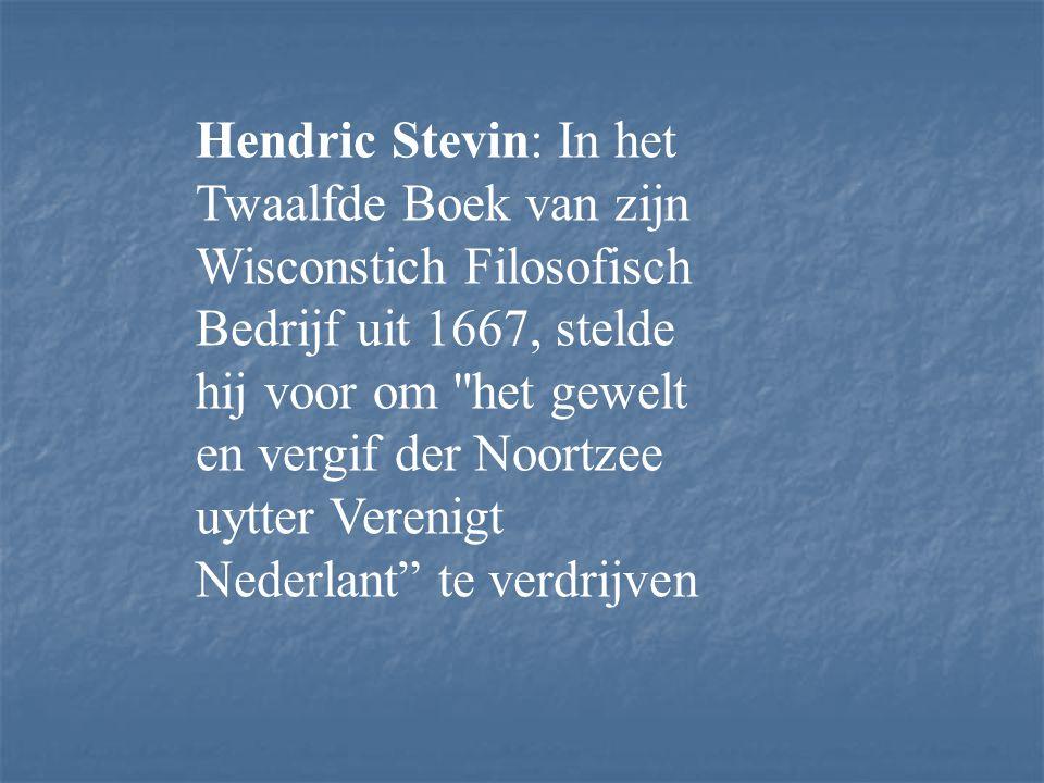 Hendric Stevin: In het Twaalfde Boek van zijn Wisconstich Filosofisch Bedrijf uit 1667, stelde hij voor om het gewelt en vergif der Noortzee uytter Verenigt Nederlant te verdrijven