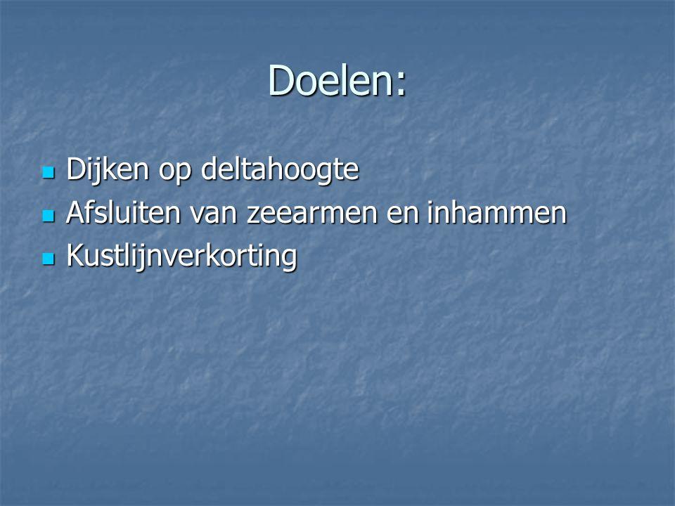 Doelen: Dijken op deltahoogte Afsluiten van zeearmen en inhammen