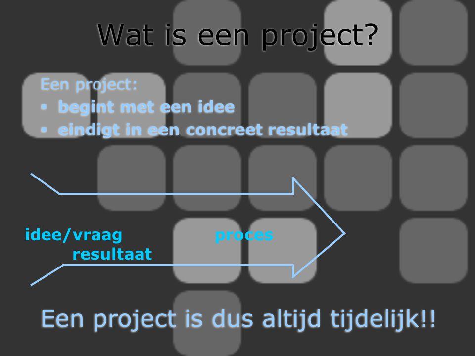 Wat is een project Een project is dus altijd tijdelijk!! Een project: