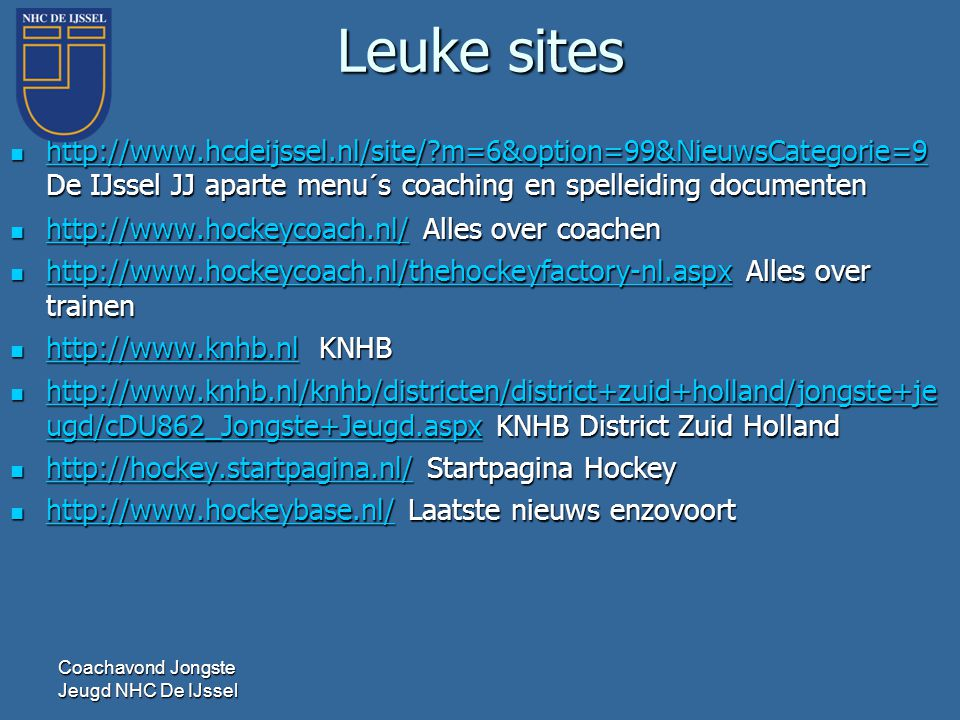 Leuke sites http://www.hcdeijssel.nl/site/ m=6&option=99&NieuwsCategorie=9 De IJssel JJ aparte menu´s coaching en spelleiding documenten.