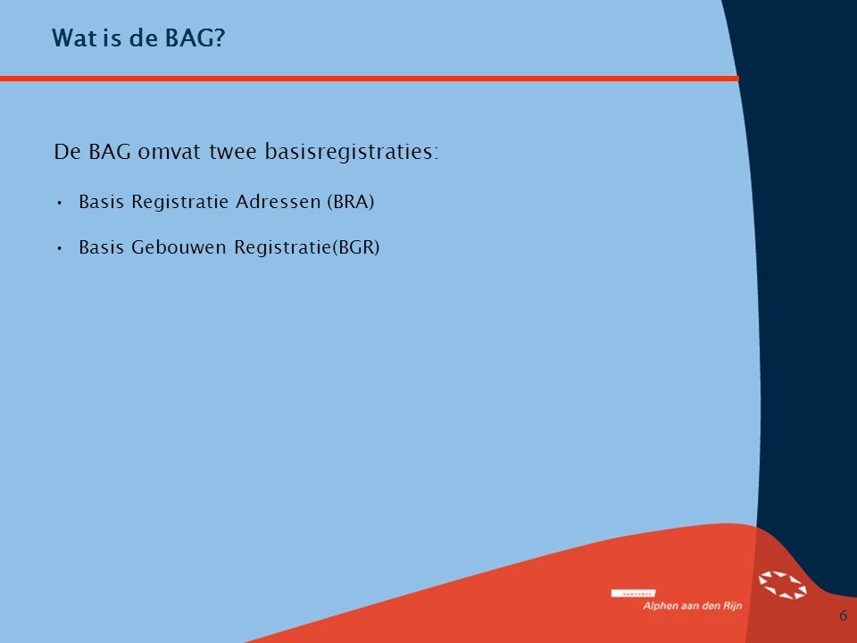 Wat is de BAG De BAG omvat twee basisregistraties: