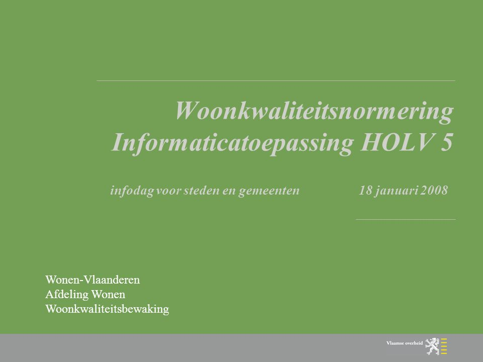 Woonkwaliteitsnormering Informaticatoepassing HOLV 5 infodag voor steden en gemeenten 18 januari 2008