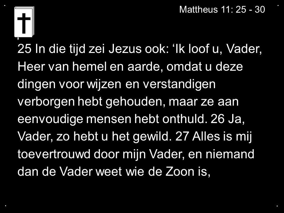 25 In die tijd zei Jezus ook: 'Ik loof u, Vader,