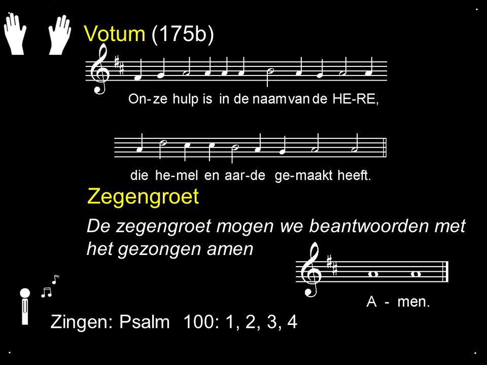 . . Votum (175b) Zegengroet. De zegengroet mogen we beantwoorden met het gezongen amen. Zingen: Psalm 100: 1, 2, 3, 4.