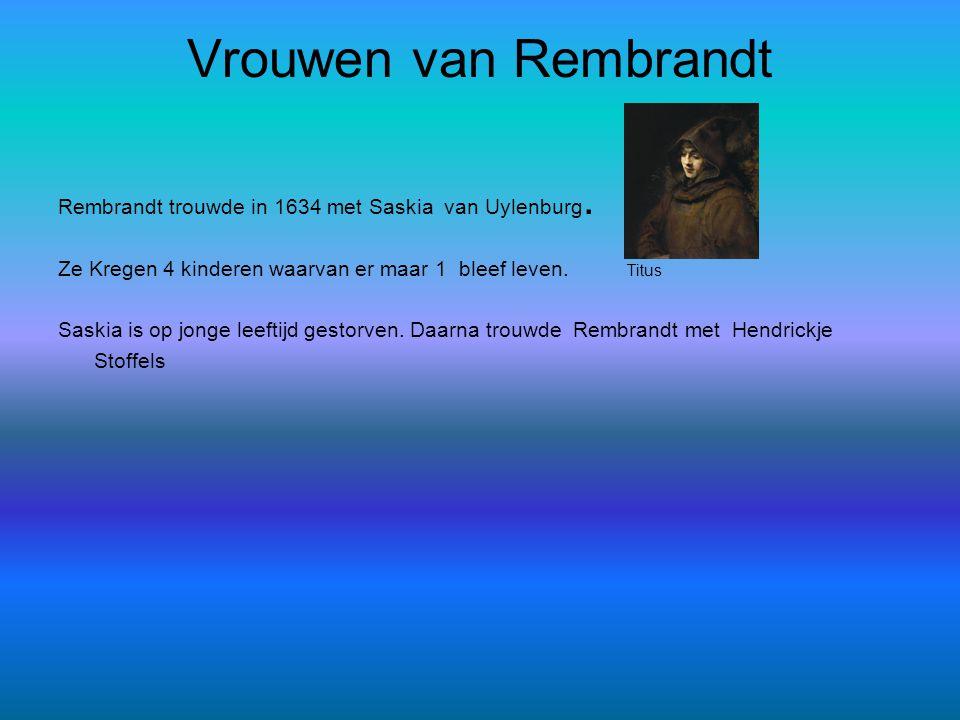 Vrouwen van Rembrandt Rembrandt trouwde in 1634 met Saskia van Uylenburg. Ze Kregen 4 kinderen waarvan er maar 1 bleef leven. Titus.