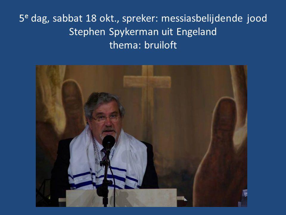 5e dag, sabbat 18 okt., spreker: messiasbelijdende jood Stephen Spykerman uit Engeland thema: bruiloft