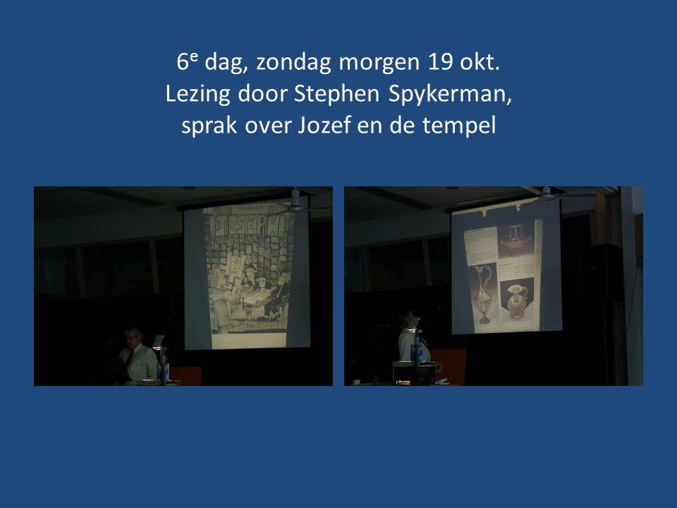 6e dag, zondag morgen 19 okt. Lezing door Stephen Spykerman, sprak over Jozef en de tempel