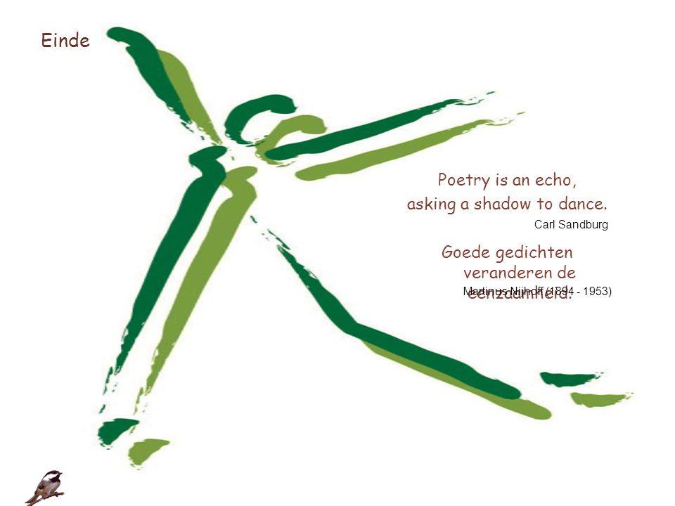 Einde Poetry is an echo, asking a shadow to dance. Goede gedichten veranderen de eenzaamheid. Carl Sandburg.