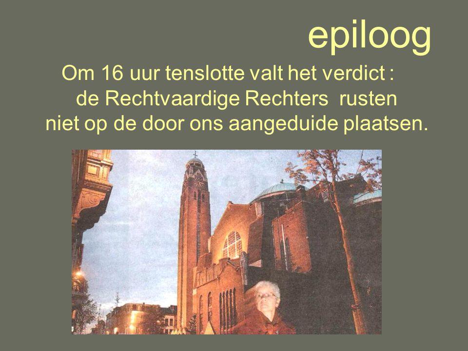 epiloog Om 16 uur tenslotte valt het verdict : de Rechtvaardige Rechters rusten niet op de door ons aangeduide plaatsen.