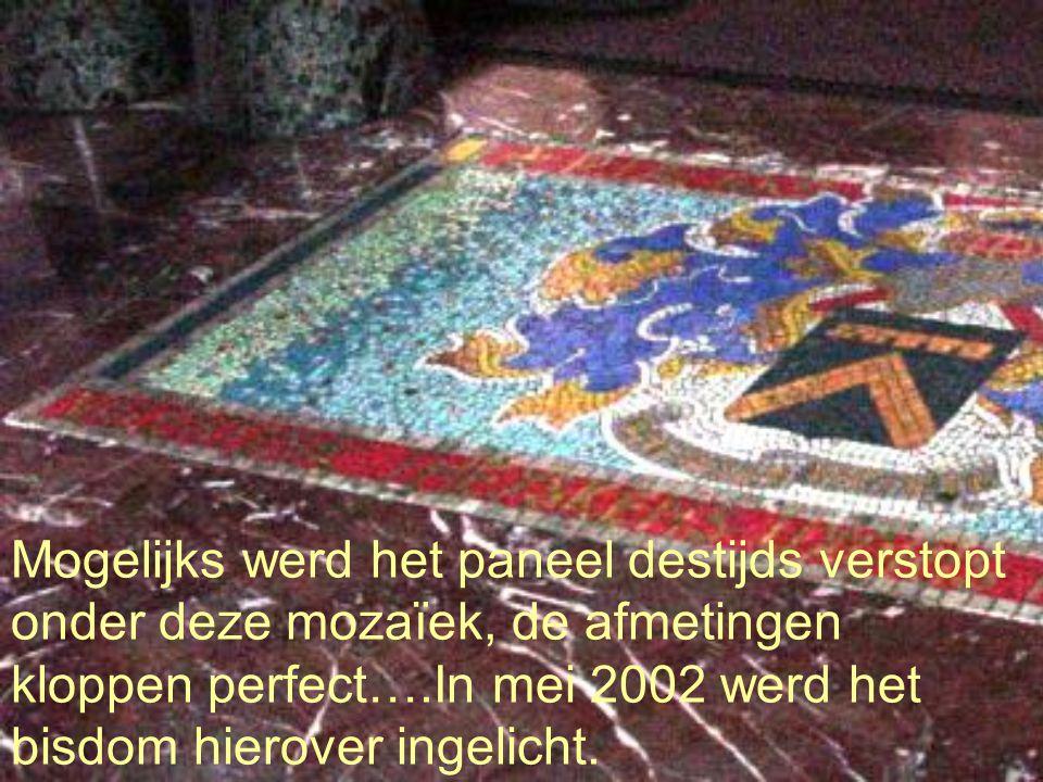 Mogelijks werd het paneel destijds verstopt onder deze mozaïek, de afmetingen kloppen perfect….In mei 2002 werd het bisdom hierover ingelicht.
