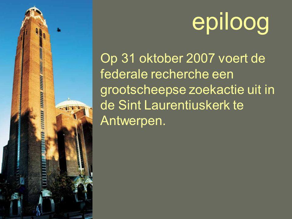 epiloog Op 31 oktober 2007 voert de federale recherche een grootscheepse zoekactie uit in de Sint Laurentiuskerk te Antwerpen.