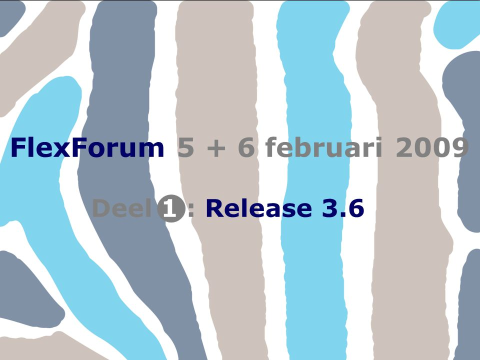 FlexForum 5 + 6 februari 2009 Deel : Release 3.6 1