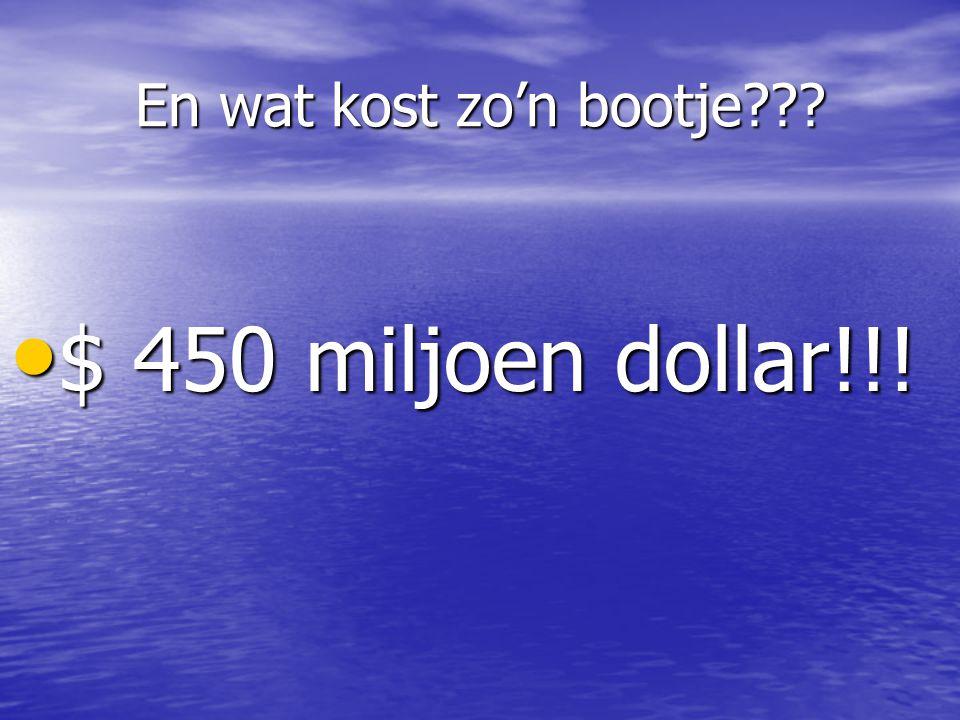 En wat kost zo'n bootje $ 450 miljoen dollar!!!