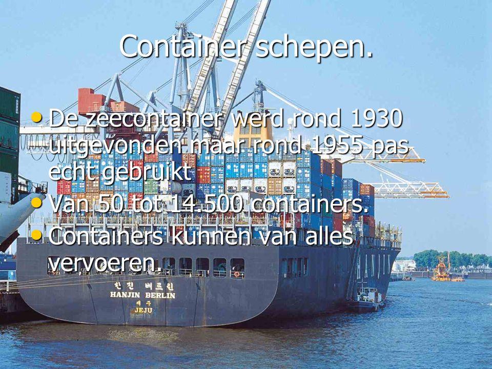 Container schepen. De zeecontainer werd rond 1930 uitgevonden maar rond 1955 pas echt gebruikt. Van 50 tot 14.500 containers.