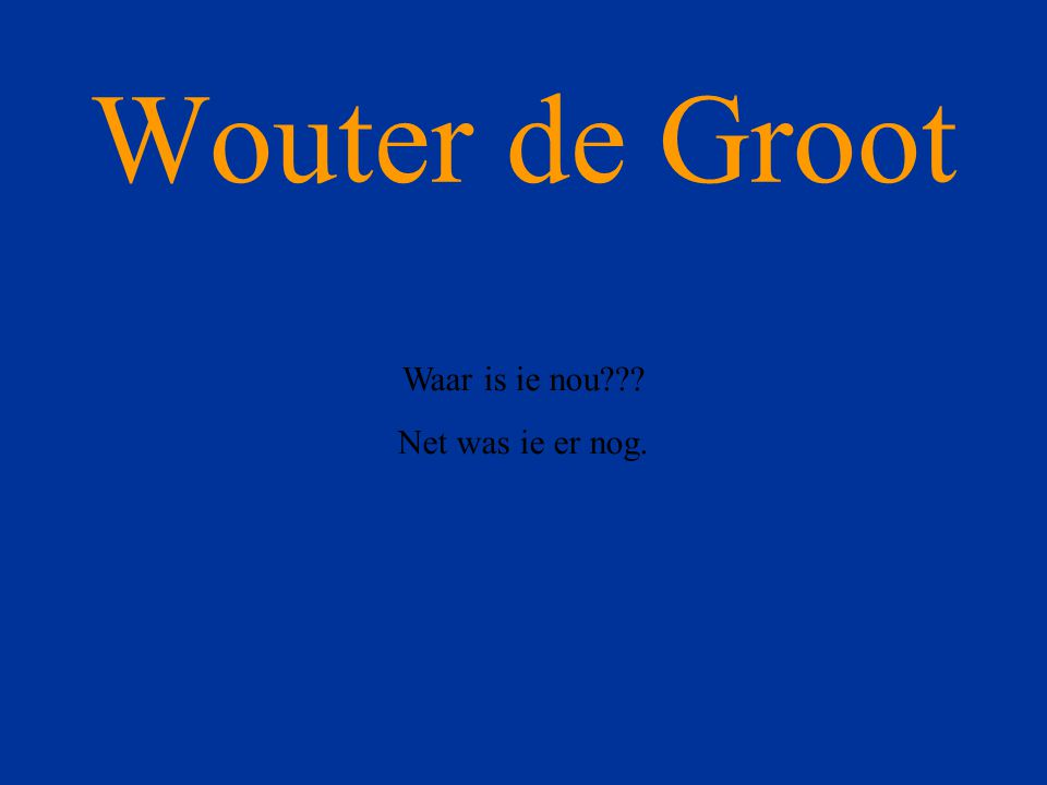 Wouter de Groot Waar is ie nou Net was ie er nog.