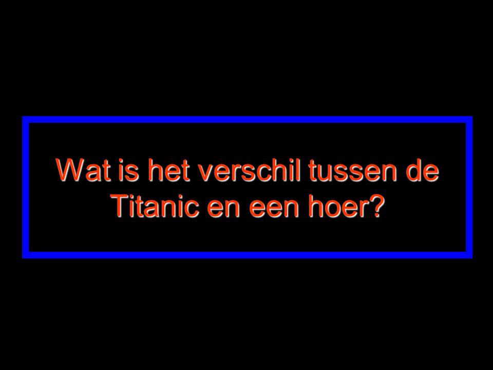 Wat is het verschil tussen de Titanic en een hoer
