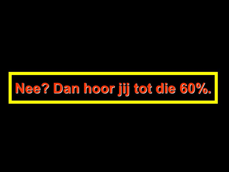 Nee Dan hoor jij tot die 60%.