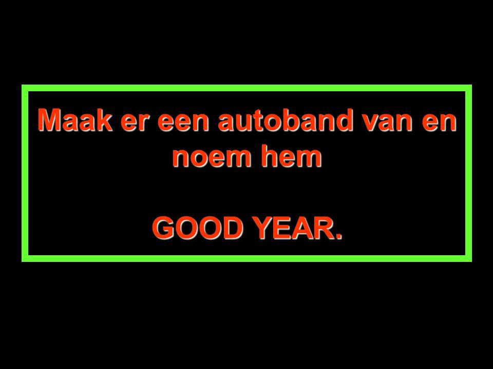Maak er een autoband van en noem hem GOOD YEAR.