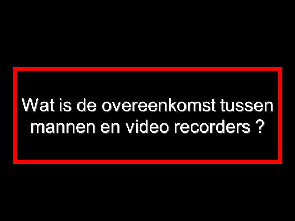 Wat is de overeenkomst tussen mannen en video recorders