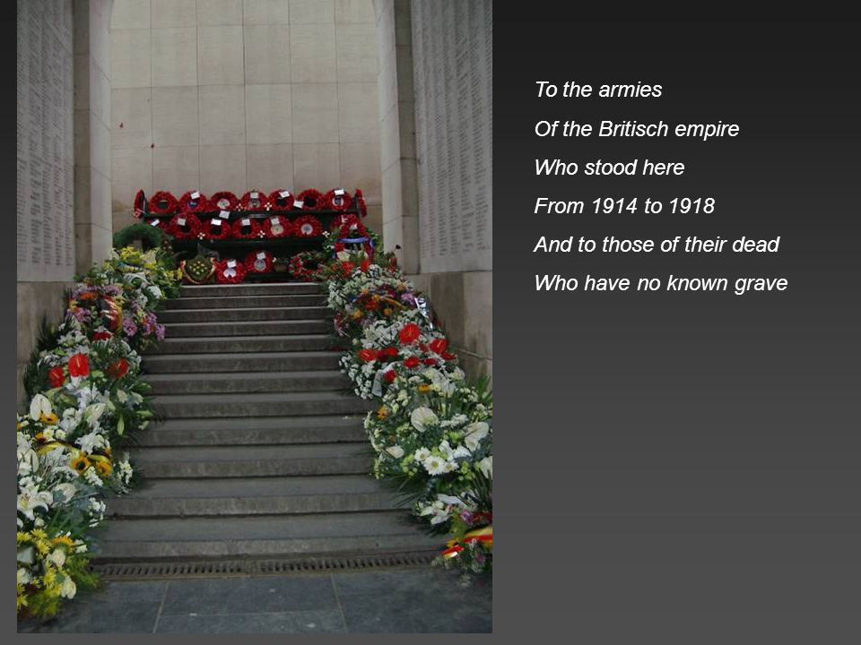 To the armies Of the Britisch empire. Who stood here. From 1914 to 1918. And to those of their dead.