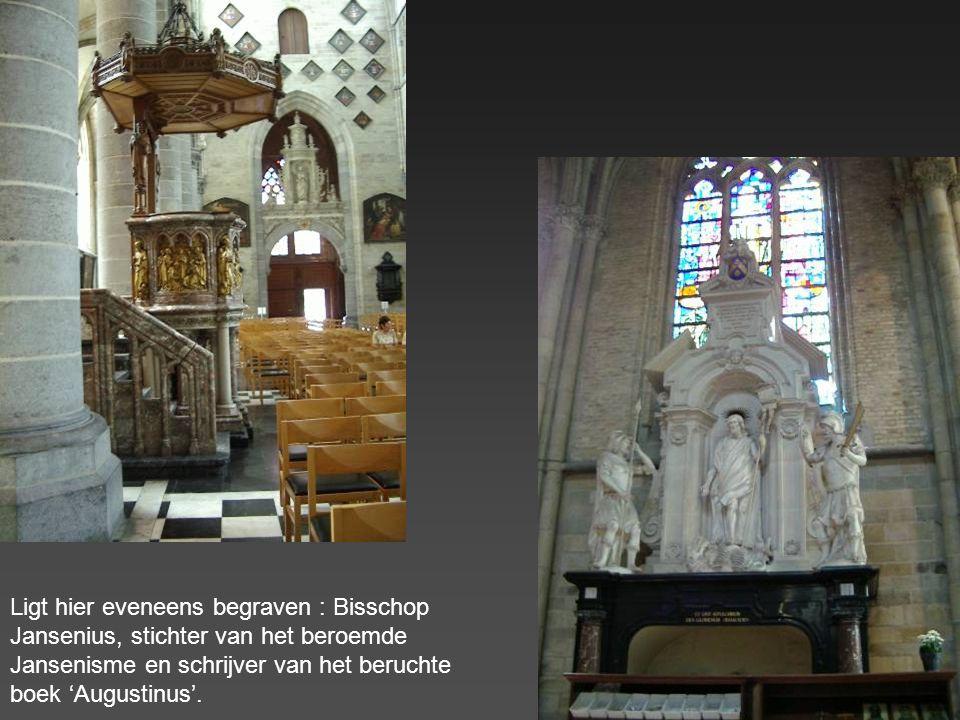 Ligt hier eveneens begraven : Bisschop Jansenius, stichter van het beroemde Jansenisme en schrijver van het beruchte boek 'Augustinus'.
