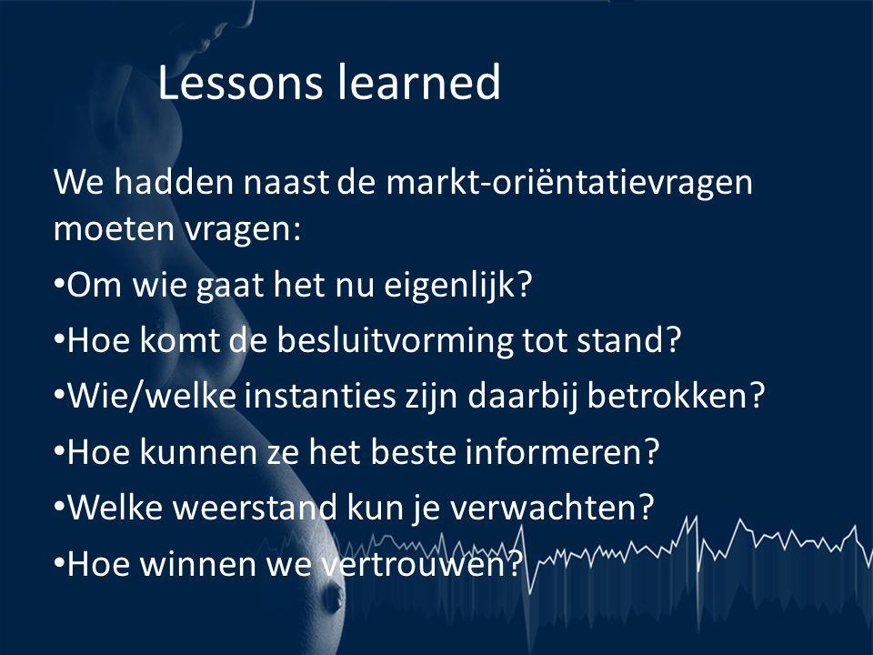 Lessons learned We hadden naast de markt-oriëntatievragen moeten vragen: Om wie gaat het nu eigenlijk