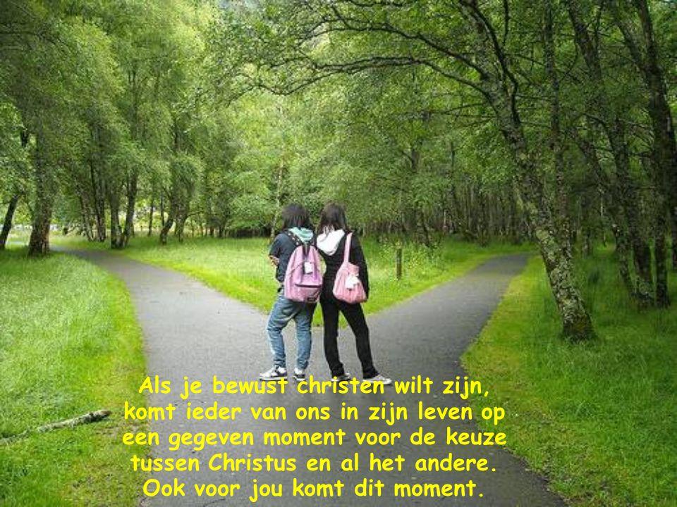 Als je bewust christen wilt zijn, komt ieder van ons in zijn leven op een gegeven moment voor de keuze tussen Christus en al het andere.