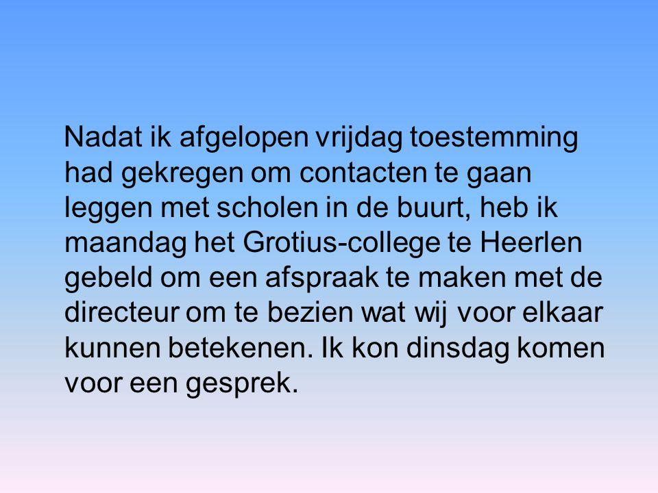 Nadat ik afgelopen vrijdag toestemming had gekregen om contacten te gaan leggen met scholen in de buurt, heb ik maandag het Grotius-college te Heerlen gebeld om een afspraak te maken met de directeur om te bezien wat wij voor elkaar kunnen betekenen.
