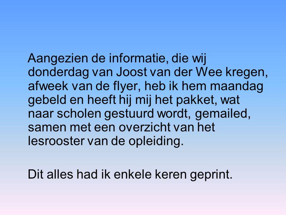 Aangezien de informatie, die wij donderdag van Joost van der Wee kregen, afweek van de flyer, heb ik hem maandag gebeld en heeft hij mij het pakket, wat naar scholen gestuurd wordt, gemailed, samen met een overzicht van het lesrooster van de opleiding.