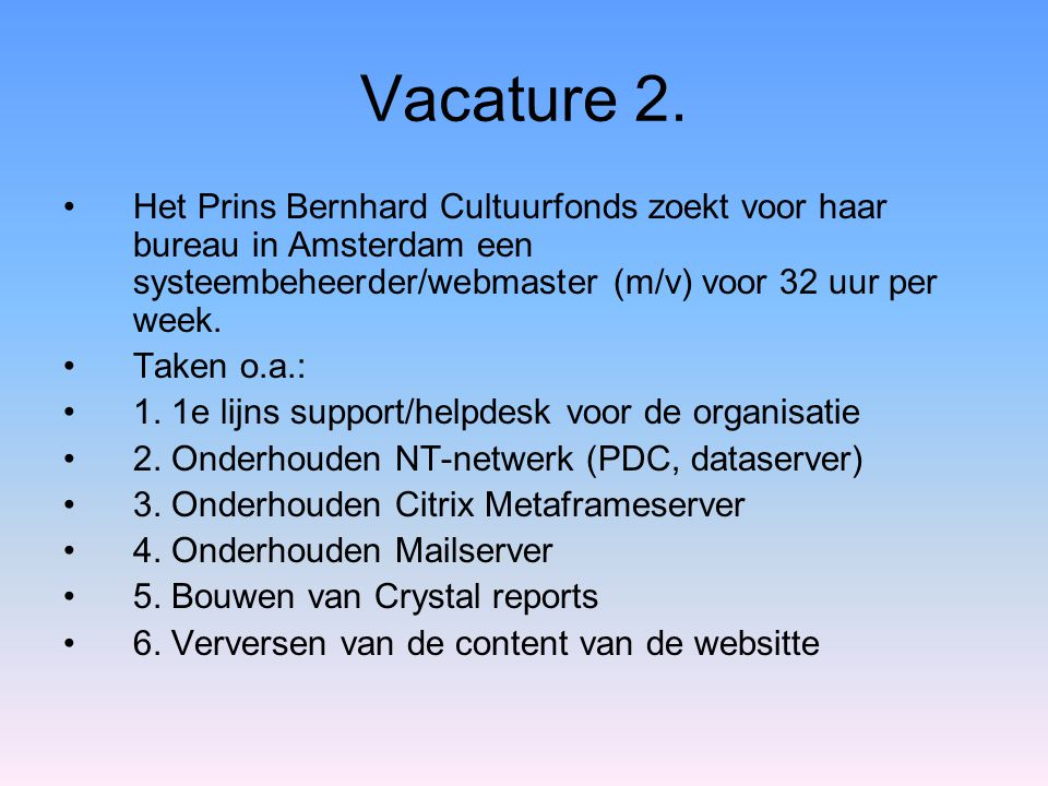 Vacature 2. Het Prins Bernhard Cultuurfonds zoekt voor haar bureau in Amsterdam een systeembeheerder/webmaster (m/v) voor 32 uur per week.
