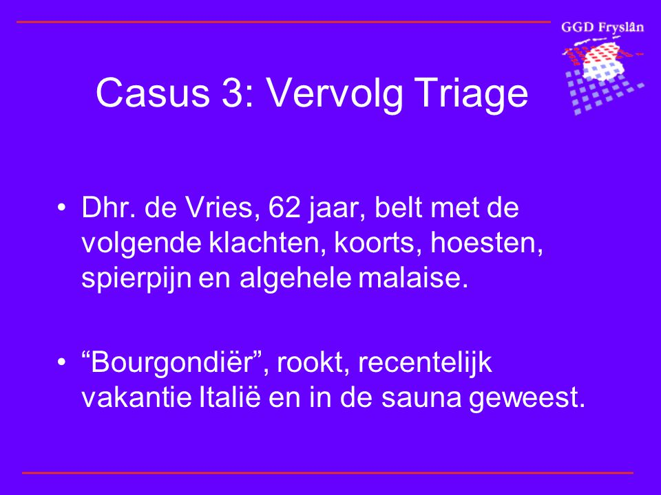 Casus 3: Vervolg Triage Dhr. de Vries, 62 jaar, belt met de volgende klachten, koorts, hoesten, spierpijn en algehele malaise.