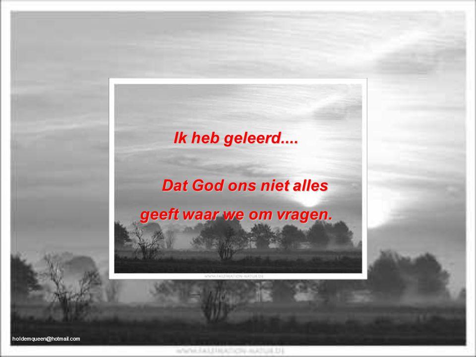 Ik heb geleerd.... Dat God ons niet alles geeft waar we om vragen.