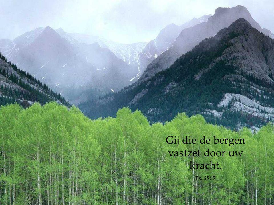 Gij die de bergen vastzet door uw kracht.
