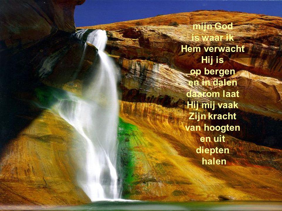mijn God is waar ik Hem verwacht Hij is op bergen en in dalen daarom laat Hij mij vaak Zijn kracht van hoogten en uit diepten halen