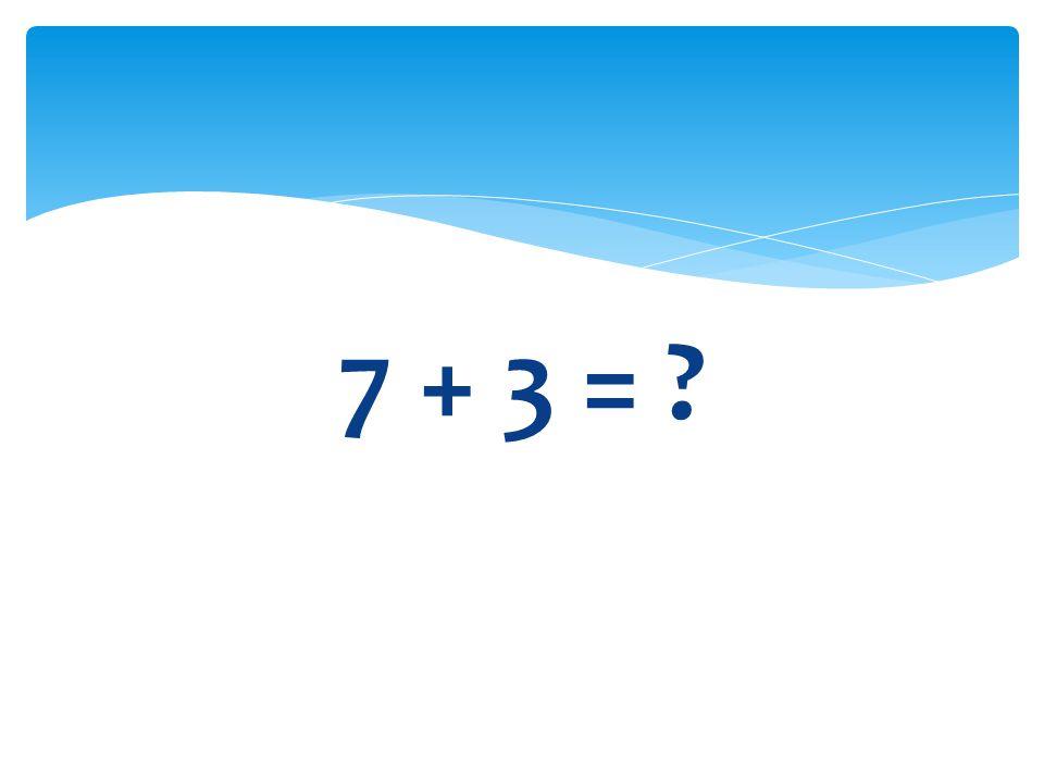 7 + 3 =