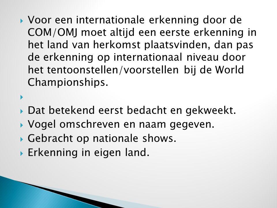 Voor een internationale erkenning door de COM/OMJ moet altijd een eerste erkenning in het land van herkomst plaatsvinden, dan pas de erkenning op internationaal niveau door het tentoonstellen/voorstellen bij de World Championships.