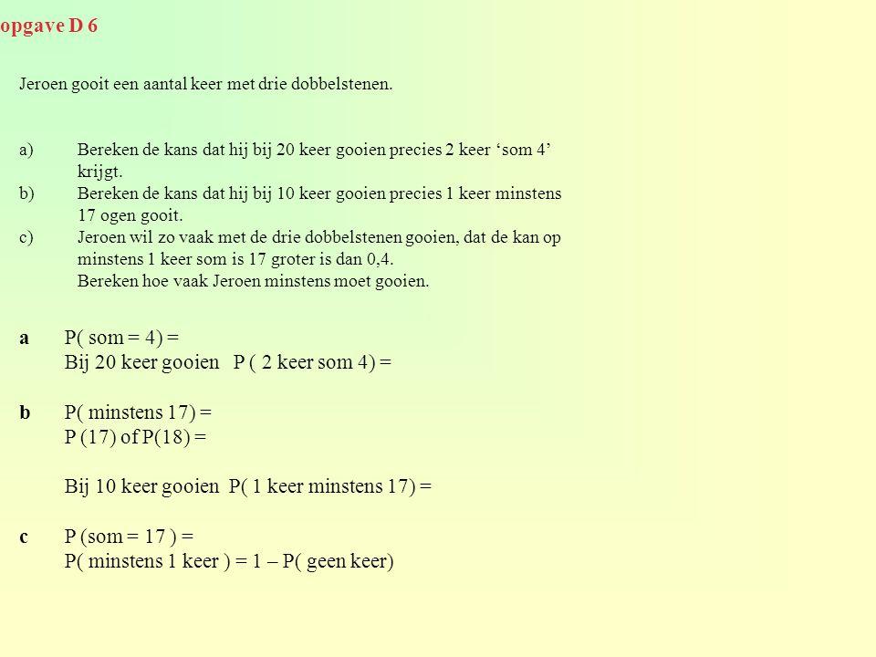 Bij 20 keer gooien P ( 2 keer som 4) = b P( minstens 17) =
