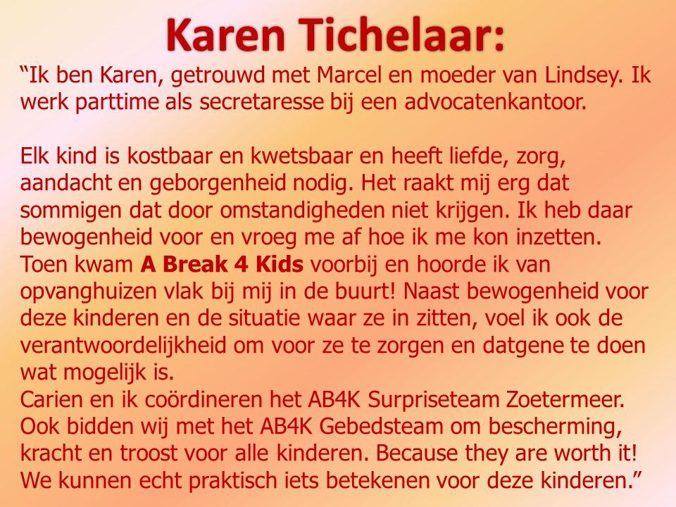 Karen Tichelaar: Ik ben Karen, getrouwd met Marcel en moeder van Lindsey. Ik werk parttime als secretaresse bij een advocatenkantoor.