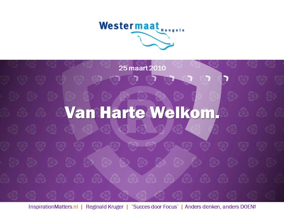 25 maart 2010 Van Harte Welkom. Welkom.