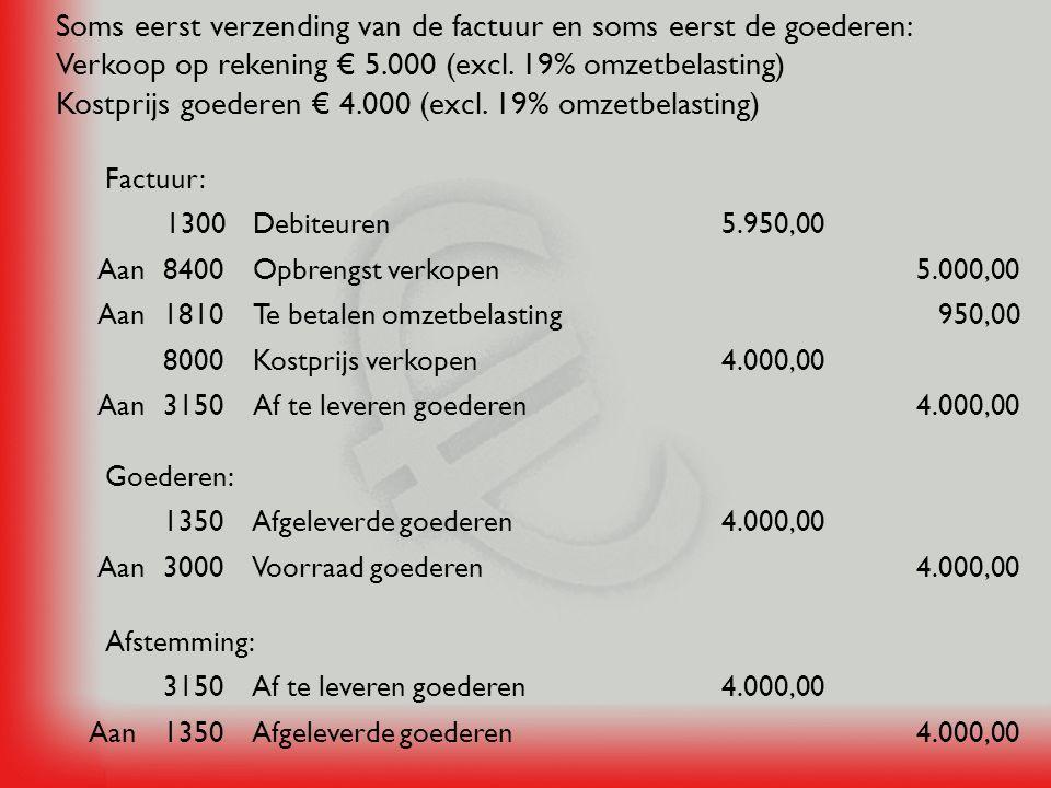 Soms eerst verzending van de factuur en soms eerst de goederen: Verkoop op rekening € 5.000 (excl. 19% omzetbelasting) Kostprijs goederen € 4.000 (excl. 19% omzetbelasting)