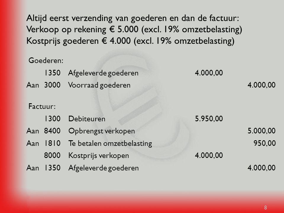 Altijd eerst verzending van goederen en dan de factuur: Verkoop op rekening € 5.000 (excl. 19% omzetbelasting) Kostprijs goederen € 4.000 (excl. 19% omzetbelasting)