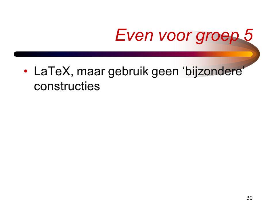 Even voor groep 5 LaTeX, maar gebruik geen 'bijzondere' constructies