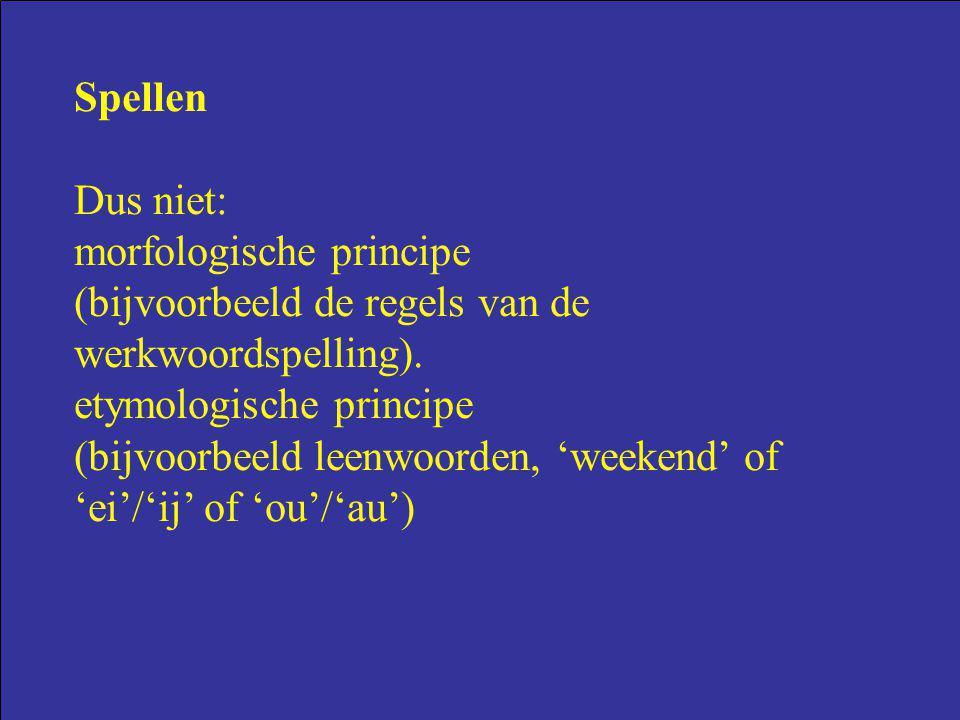 Spellen Dus niet: morfologische principe. (bijvoorbeeld de regels van de werkwoordspelling). etymologische principe.