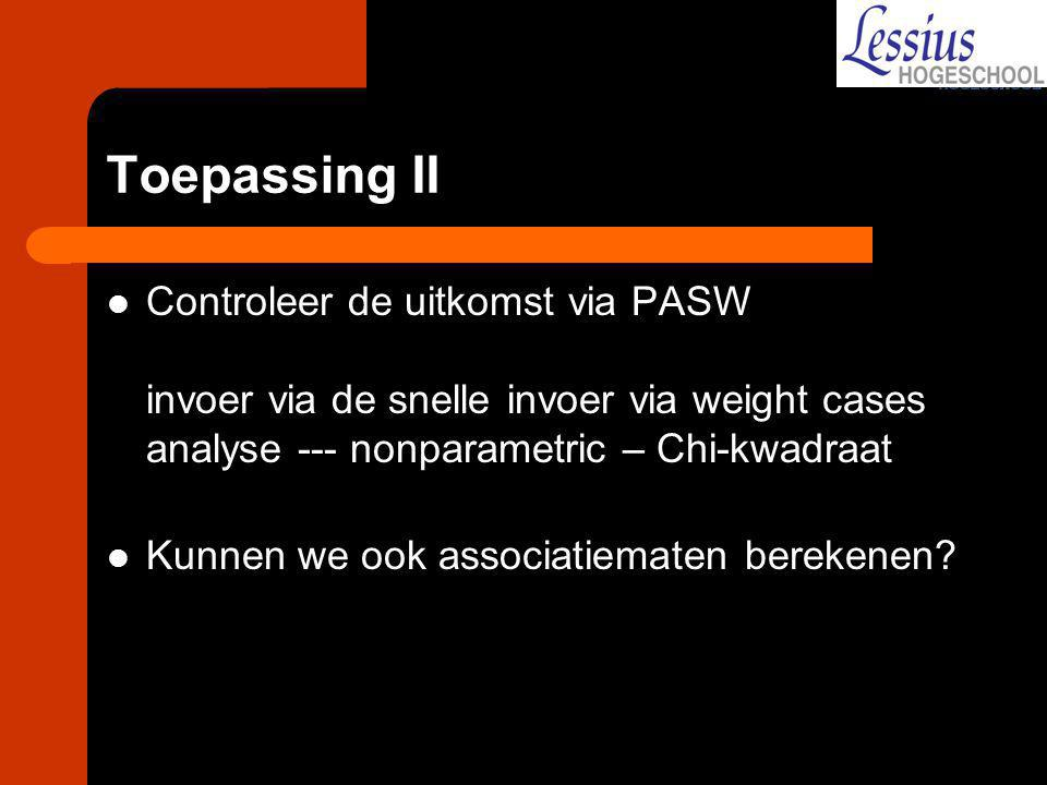 Toepassing II Controleer de uitkomst via PASW invoer via de snelle invoer via weight cases analyse --- nonparametric – Chi-kwadraat.