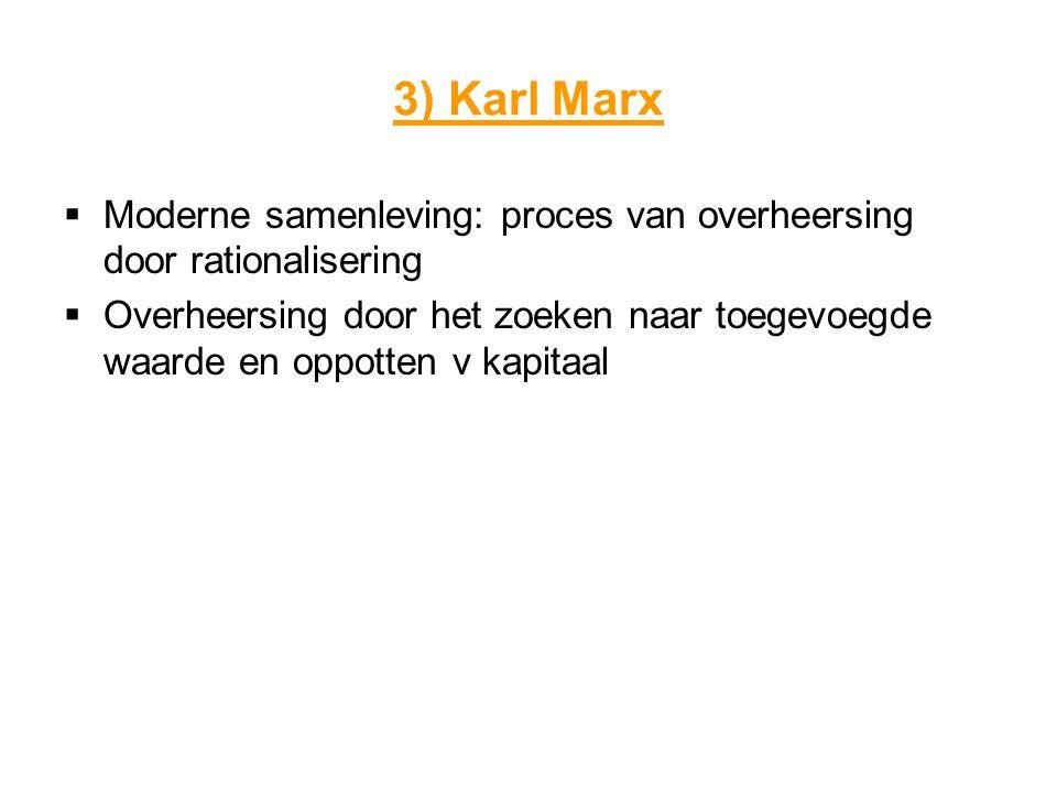 3) Karl Marx Moderne samenleving: proces van overheersing door rationalisering.